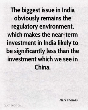 The biggest issue in India obviously remains the regulatory environment, which makes the near-term investment in India likely to be significantly less than the investment which we see in China.