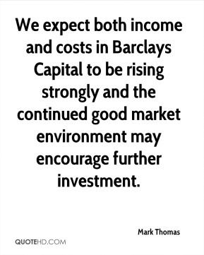 We expect both income and costs in Barclays Capital to be rising strongly and the continued good market environment may encourage further investment.