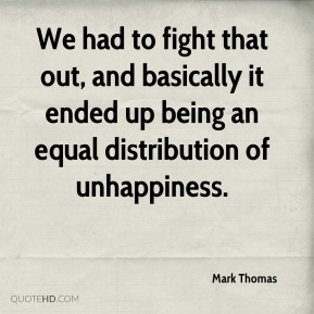 We had to fight that out, and basically it ended up being an equal distribution of unhappiness.