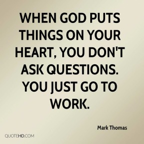 Mark Thomas  - When God puts things on your heart, you don't ask questions. You just go to work.