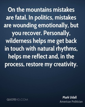 On the mountains mistakes are fatal. In politics, mistakes are wounding emotionally, but you recover. Personally, wilderness helps me get back in touch with natural rhythms, helps me reflect and, in the process, restore my creativity.