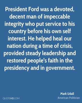 Mark Udall - President Ford was a devoted, decent man of impeccable integrity who put service to his country before his own self interest. He helped heal our nation during a time of crisis, provided steady leadership and restored people's faith in the presidency and in government.