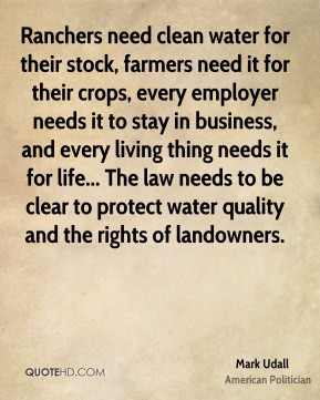 Mark Udall - Ranchers need clean water for their stock, farmers need it for their crops, every employer needs it to stay in business, and every living thing needs it for life... The law needs to be clear to protect water quality and the rights of landowners.