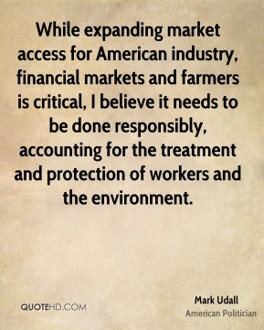 Mark Udall - While expanding market access for American industry, financial markets and farmers is critical, I believe it needs to be done responsibly, accounting for the treatment and protection of workers and the environment.
