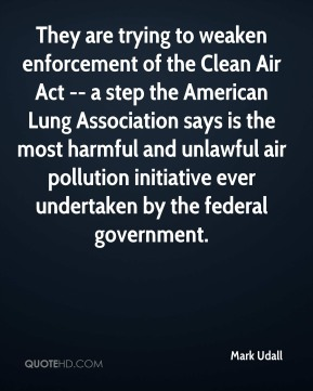Mark Udall  - They are trying to weaken enforcement of the Clean Air Act -- a step the American Lung Association says is the most harmful and unlawful air pollution initiative ever undertaken by the federal government.