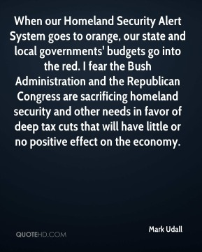 Mark Udall  - When our Homeland Security Alert System goes to orange, our state and local governments' budgets go into the red. I fear the Bush Administration and the Republican Congress are sacrificing homeland security and other needs in favor of deep tax cuts that will have little or no positive effect on the economy.