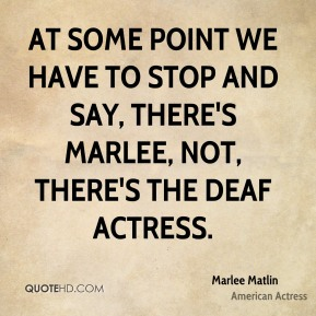At some point we have to stop and say, There's Marlee, not, There's the deaf actress.