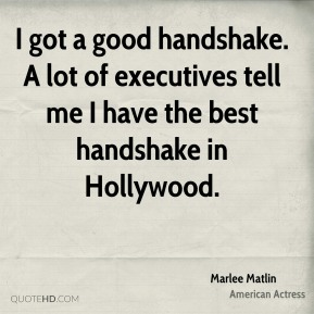 I got a good handshake. A lot of executives tell me I have the best handshake in Hollywood.