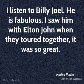 Marlee Matlin - I listen to Billy Joel. He is fabulous. I saw him with Elton John when they toured together, it was so great.