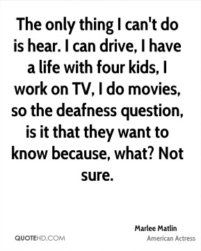 The only thing I can't do is hear. I can drive, I have a life with four kids, I work on TV, I do movies, so the deafness question, is it that they want to know because, what? Not sure.