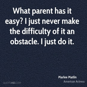 What parent has it easy? I just never make the difficulty of it an obstacle. I just do it.