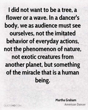 Martha Graham - I did not want to be a tree, a flower or a wave. In a dancer's body, we as audience must see ourselves, not the imitated behavior of everyday actions, not the phenomenon of nature, not exotic creatures from another planet, but something of the miracle that is a human being.