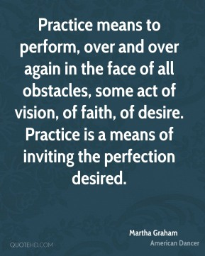 Martha Graham - Practice means to perform, over and over again in the face of all obstacles, some act of vision, of faith, of desire. Practice is a means of inviting the perfection desired.