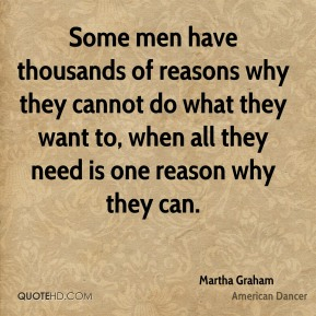 Martha Graham - Some men have thousands of reasons why they cannot do what they want to, when all they need is one reason why they can.