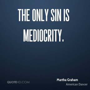 The only sin is mediocrity.