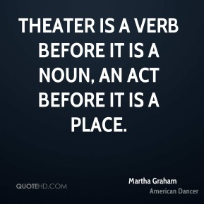 Theater is a verb before it is a noun, an act before it is a place.