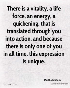 Martha Graham - There is a vitality, a life force, an energy, a quickening, that is translated through you into action, and because there is only one of you in all time, this expression is unique.
