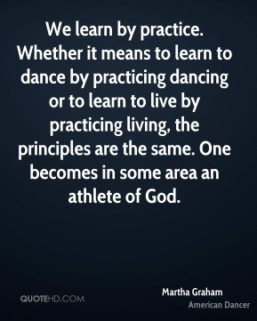 Martha Graham - We learn by practice. Whether it means to learn to dance by practicing dancing or to learn to live by practicing living, the principles are the same. One becomes in some area an athlete of God.