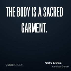 Martha Graham - The body is a sacred garment.