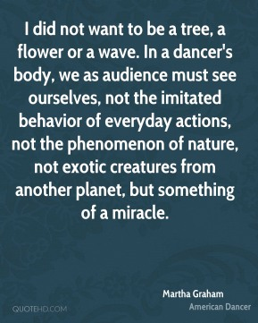 Martha Graham  - I did not want to be a tree, a flower or a wave. In a dancer's body, we as audience must see ourselves, not the imitated behavior of everyday actions, not the phenomenon of nature, not exotic creatures from another planet, but something of a miracle.