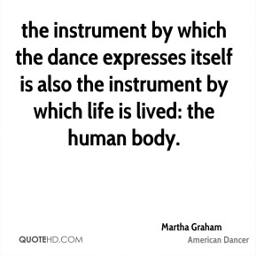 Martha Graham  - the instrument by which the dance expresses itself is also the instrument by which life is lived: the human body.