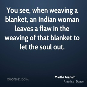 Martha Graham  - You see, when weaving a blanket, an Indian woman leaves a flaw in the weaving of that blanket to let the soul out.