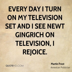 Martin Frost - Every day I turn on my television set and I see Newt Gingrich on television, I rejoice.