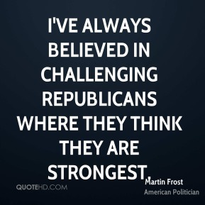 Martin Frost - I've always believed in challenging Republicans where they think they are strongest.