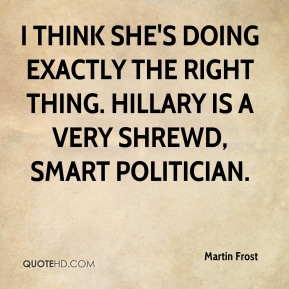 Martin Frost  - I think she's doing exactly the right thing. Hillary is a very shrewd, smart politician.