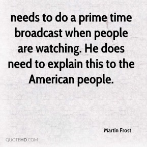 Martin Frost  - needs to do a prime time broadcast when people are watching. He does need to explain this to the American people.