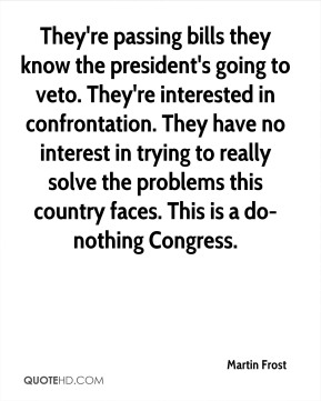 Martin Frost  - They're passing bills they know the president's going to veto. They're interested in confrontation. They have no interest in trying to really solve the problems this country faces. This is a do-nothing Congress.