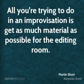 Martin Short - All you're trying to do in an improvisation is get as much material as possible for the editing room.