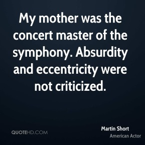 My mother was the concert master of the symphony. Absurdity and eccentricity were not criticized.