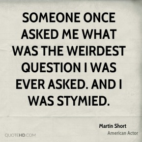 Someone once asked me what was the weirdest question I was ever asked. And I was stymied.