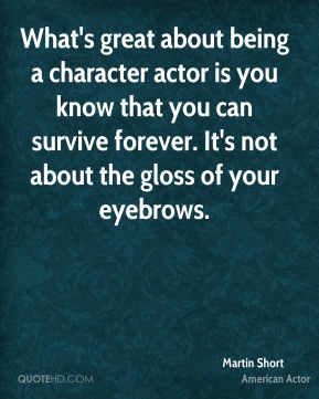 What's great about being a character actor is you know that you can survive forever. It's not about the gloss of your eyebrows.