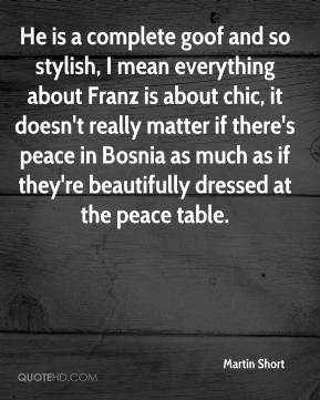 Martin Short  - He is a complete goof and so stylish, I mean everything about Franz is about chic, it doesn't really matter if there's peace in Bosnia as much as if they're beautifully dressed at the peace table.
