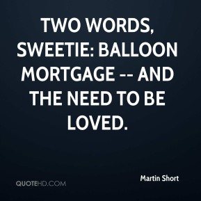 Martin Short  - Two words, sweetie: Balloon mortgage -- and the need to be loved.