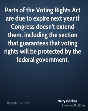 Marty Meehan - Parts of the Voting Rights Act are due to expire next year if Congress doesn't extend them, including the section that guarantees that voting rights will be protected by the federal government.