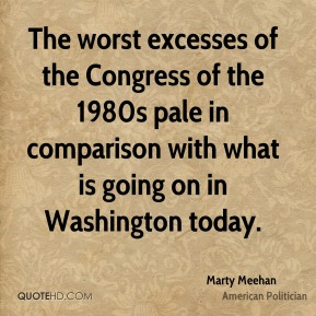 Marty Meehan - The worst excesses of the Congress of the 1980s pale in comparison with what is going on in Washington today.