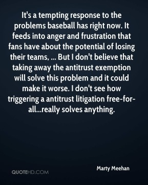 Marty Meehan  - It's a tempting response to the problems baseball has right now. It feeds into anger and frustration that fans have about the potential of losing their teams, ... But I don't believe that taking away the antitrust exemption will solve this problem and it could make it worse. I don't see how triggering a antitrust litigation free-for-all...really solves anything.