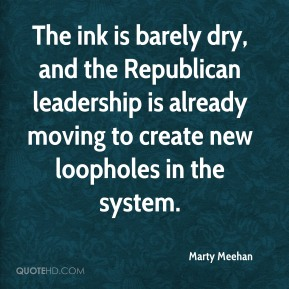 Marty Meehan  - The ink is barely dry, and the Republican leadership is already moving to create new loopholes in the system.