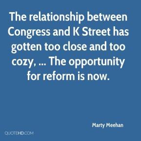 Marty Meehan  - The relationship between Congress and K Street has gotten too close and too cozy, ... The opportunity for reform is now.