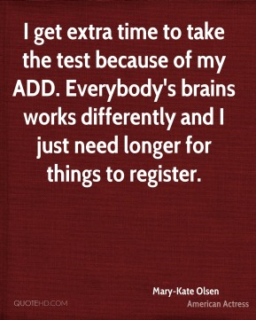I get extra time to take the test because of my ADD. Everybody's brains works differently and I just need longer for things to register.