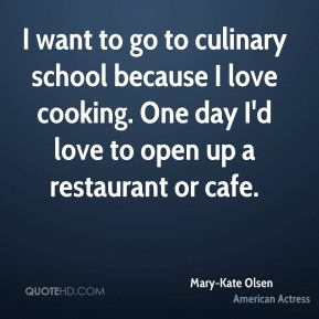 I want to go to culinary school because I love cooking. One day I'd love to open up a restaurant or cafe.