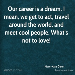 Our career is a dream. I mean, we get to act, travel around the world, and meet cool people. What's not to love!