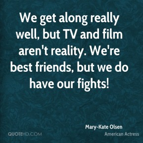 We get along really well, but TV and film aren't reality. We're best friends, but we do have our fights!