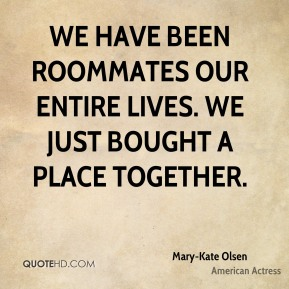 We have been roommates our entire lives. We just bought a place together.