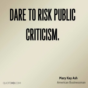 Dare to risk public criticism.