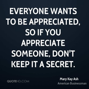 Everyone wants to be appreciated, so if you appreciate someone, don't keep it a secret.