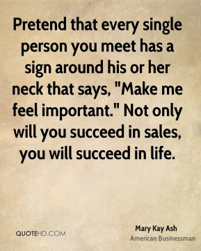 "Pretend that every single person you meet has a sign around his or her neck that says, ""Make me feel important."" Not only will you succeed in sales, you will succeed in life."